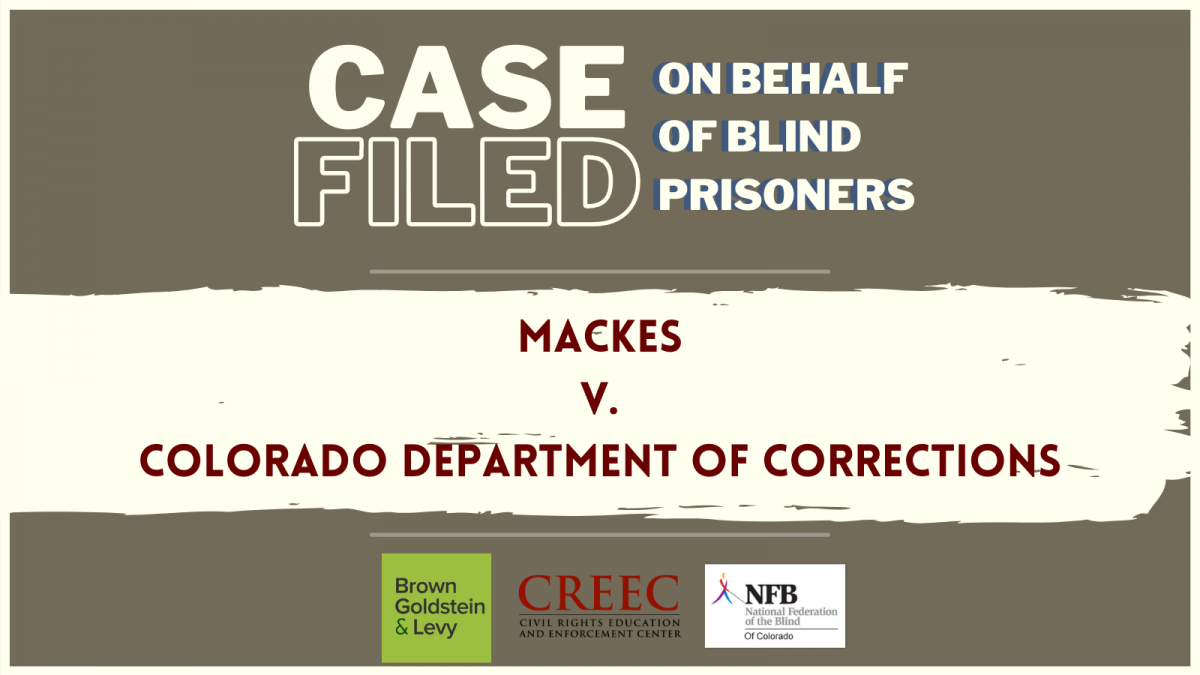 Text Stating: Case Filed on Behalf of Blind Prisoners. Mackes v Colrado Department of Corrections. Brown Goldstein and Ley, CREEC, and NFB Logos.